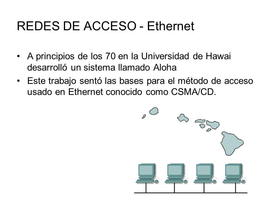 REDES DE ACCESO - Ethernet A principios de los 70 en la Universidad de Hawai desarrolló un sistema llamado Aloha Este trabajo sentó las bases para el método de acceso usado en Ethernet conocido como CSMA/CD.