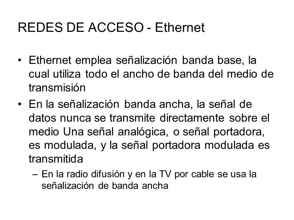 REDES DE ACCESO - Ethernet Ethernet emplea señalización banda base, la cual utiliza todo el ancho de banda del medio de transmisión En la señalización banda ancha, la señal de datos nunca se transmite directamente sobre el medio Una señal analógica, o señal portadora, es modulada, y la señal portadora modulada es transmitida –En la radio difusión y en la TV por cable se usa la señalización de banda ancha