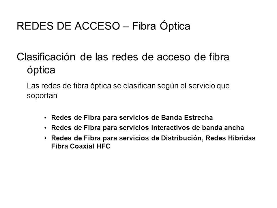 REDES DE ACCESO – Fibra Óptica Clasificación de las redes de acceso de fibra óptica Las redes de fibra óptica se clasifican según el servicio que soportan Redes de Fibra para servicios de Banda Estrecha Redes de Fibra para servicios interactivos de banda ancha Redes de Fibra para servicios de Distribución, Redes Hibridas Fibra Coaxial HFC