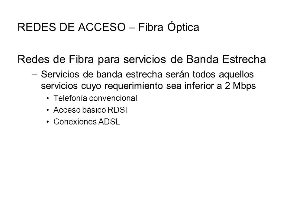 REDES DE ACCESO – Fibra Óptica Redes de Fibra para servicios de Banda Estrecha –Servicios de banda estrecha serán todos aquellos servicios cuyo requerimiento sea inferior a 2 Mbps Telefonía convencional Acceso básico RDSI Conexiones ADSL