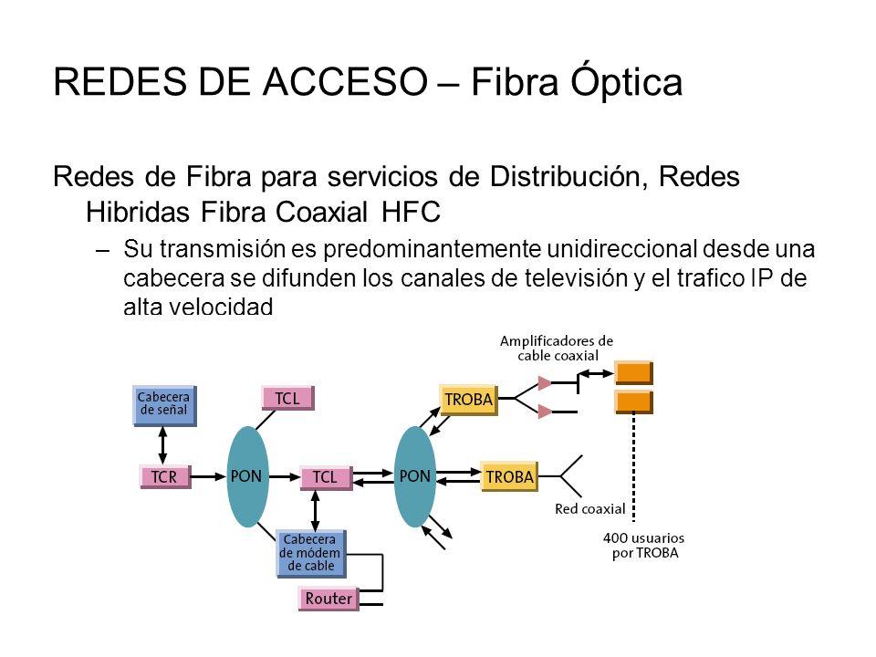 REDES DE ACCESO – Fibra Óptica Redes de Fibra para servicios de Distribución, Redes Hibridas Fibra Coaxial HFC –Su transmisión es predominantemente unidireccional desde una cabecera se difunden los canales de televisión y el trafico IP de alta velocidad