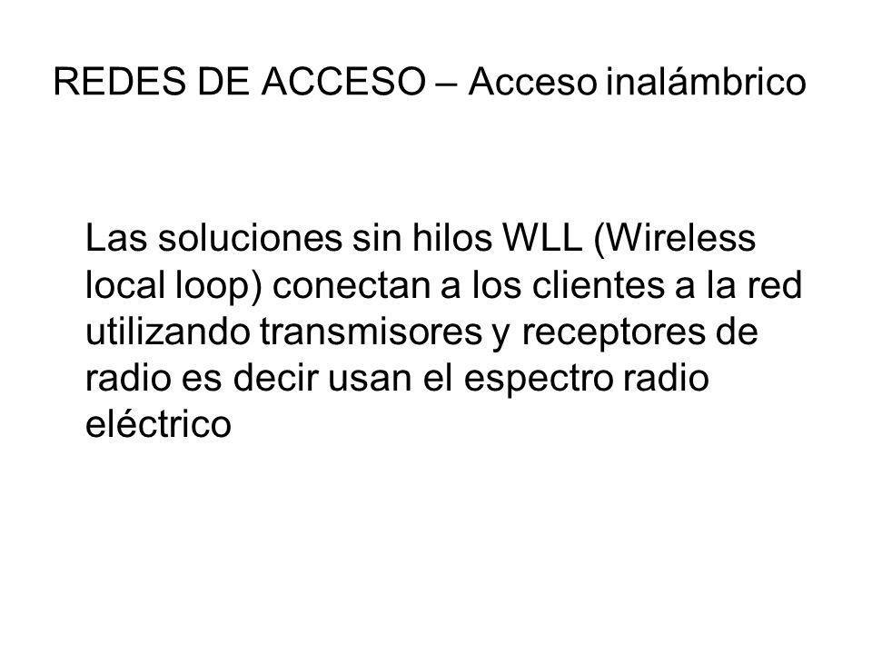 REDES DE ACCESO – Acceso inalámbrico Las soluciones sin hilos WLL (Wireless local loop) conectan a los clientes a la red utilizando transmisores y receptores de radio es decir usan el espectro radio eléctrico