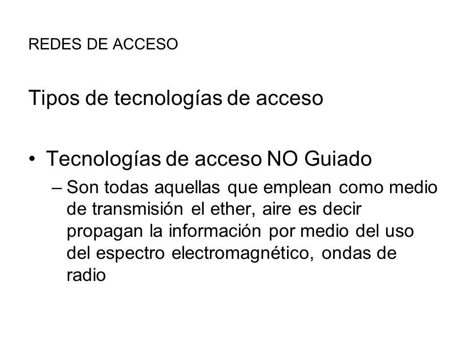 REDES DE ACCESO Tipos de tecnologías de acceso Tecnologías de acceso NO Guiado –Son todas aquellas que emplean como medio de transmisión el ether, aire es decir propagan la información por medio del uso del espectro electromagnético, ondas de radio