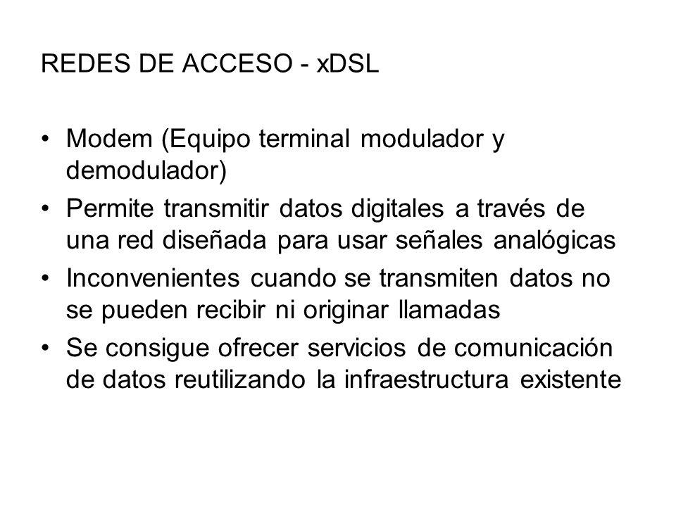 REDES DE ACCESO - xDSL Modem (Equipo terminal modulador y demodulador) Permite transmitir datos digitales a través de una red diseñada para usar señales analógicas Inconvenientes cuando se transmiten datos no se pueden recibir ni originar llamadas Se consigue ofrecer servicios de comunicación de datos reutilizando la infraestructura existente