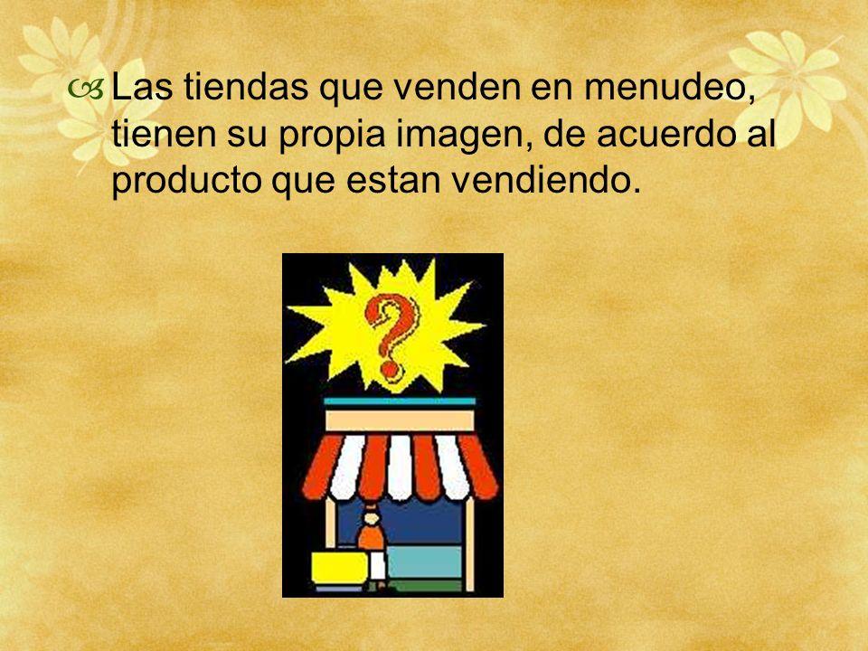 Las tiendas que venden en menudeo, tienen su propia imagen, de acuerdo al producto que estan vendiendo.