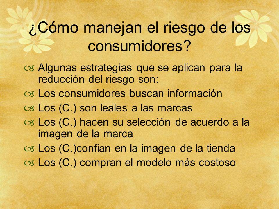 ¿Cómo manejan el riesgo de los consumidores? Algunas estrategias que se aplican para la reducción del riesgo son: Los consumidores buscan información
