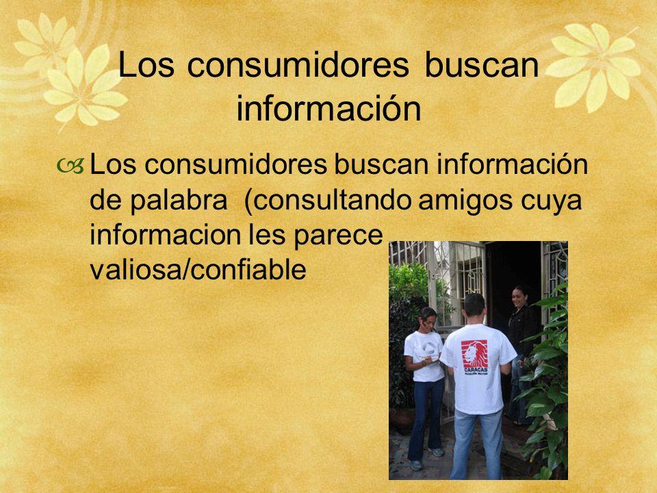 Los consumidores buscan información Los consumidores buscan información de palabra (consultando amigos cuya informacion les parece valiosa/confiable