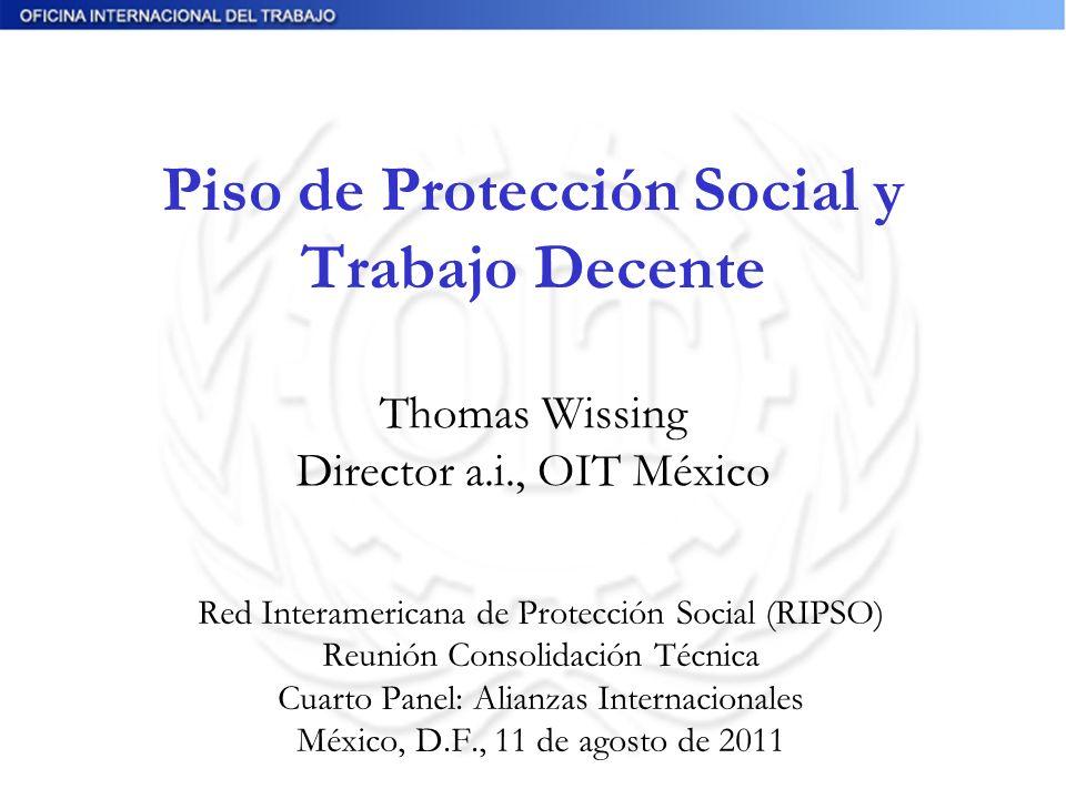 Piso de Protección Social y Trabajo Decente Thomas Wissing Director a.i., OIT México Red Interamericana de Protección Social (RIPSO) Reunión Consolidación Técnica Cuarto Panel: Alianzas Internacionales México, D.F., 11 de agosto de 2011
