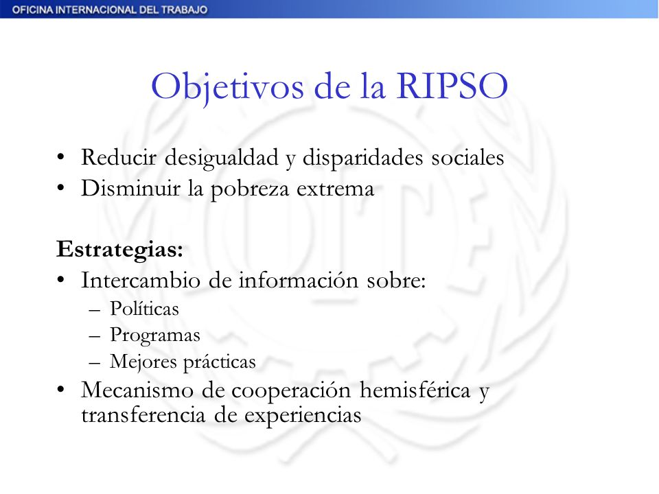 Objetivos de la RIPSO Reducir desigualdad y disparidades sociales Disminuir la pobreza extrema Estrategias: Intercambio de información sobre: –Políticas –Programas –Mejores prácticas Mecanismo de cooperación hemisférica y transferencia de experiencias