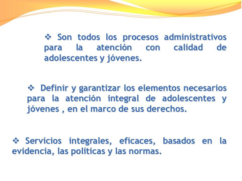 Son todos los procesos administrativos para la atención con calidad de adolescentes y jóvenes. Son todos los procesos administrativos para la atención
