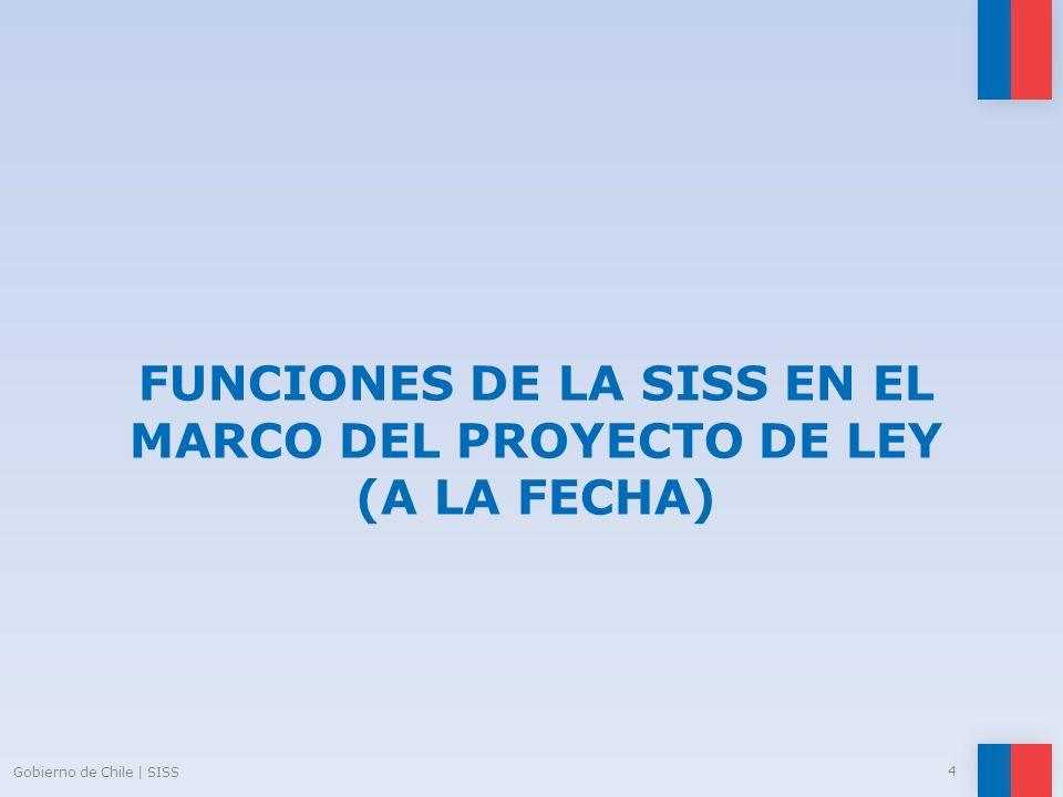 FUNCIONES DE LA SISS EN EL MARCO DEL PROYECTO DE LEY (A LA FECHA) Gobierno de Chile | SISS 4