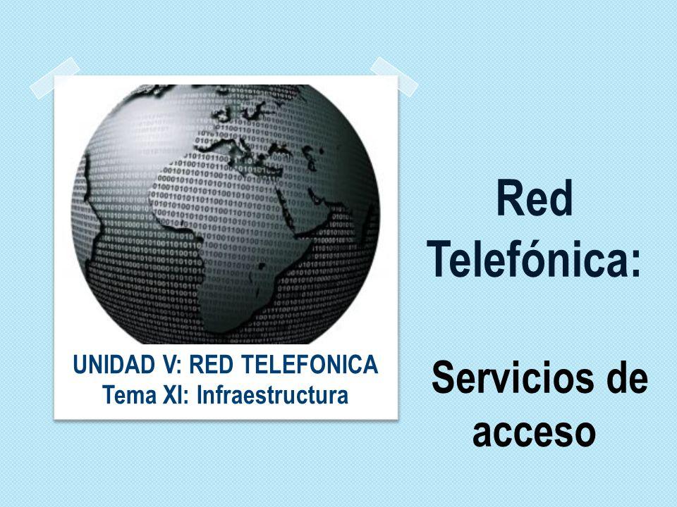 Red Telefónica: Servicios de acceso UNIDAD V: RED TELEFONICA Tema XI: Infraestructura