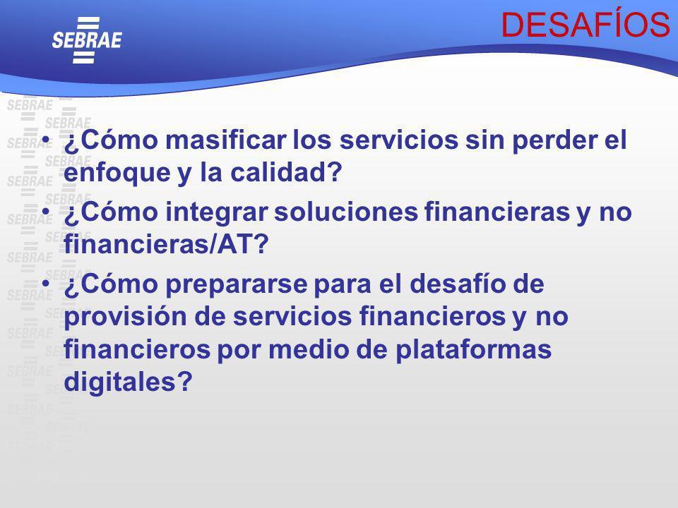 DESAFÍOS ¿Cómo masificar los servicios sin perder el enfoque y la calidad? ¿Cómo integrar soluciones financieras y no financieras/AT? ¿Cómo prepararse