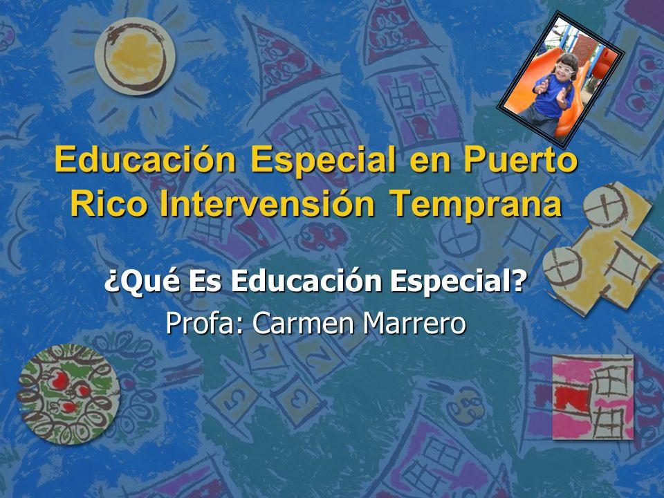 Educación Especial en Puerto Rico Intervensión Temprana ¿Qué Es Educación Especial? Profa: Carmen Marrero