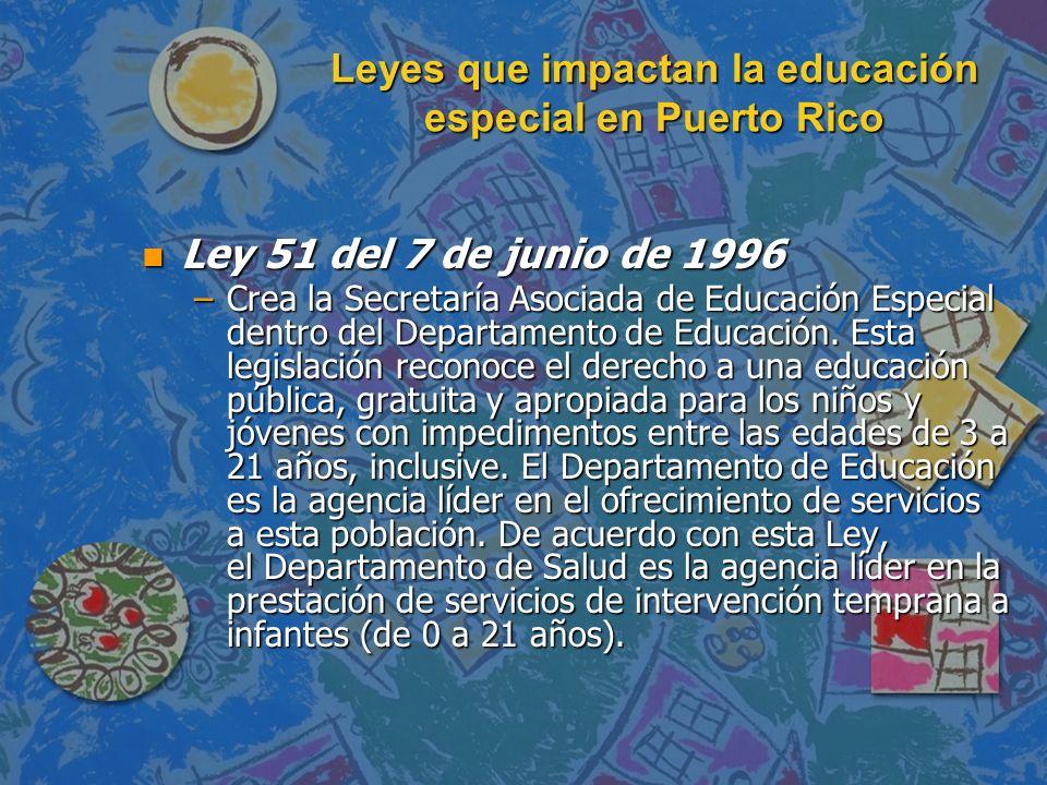 Leyes que impactan la educación especial en Puerto Rico n Ley 51 del 7 de junio de 1996 –Crea la Secretaría Asociada de Educación Especial dentro del