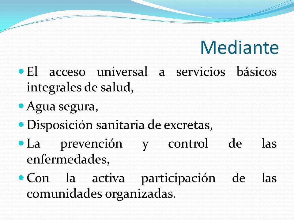 Mediante El acceso universal a servicios básicos integrales de salud, Agua segura, Disposición sanitaria de excretas, La prevención y control de las e