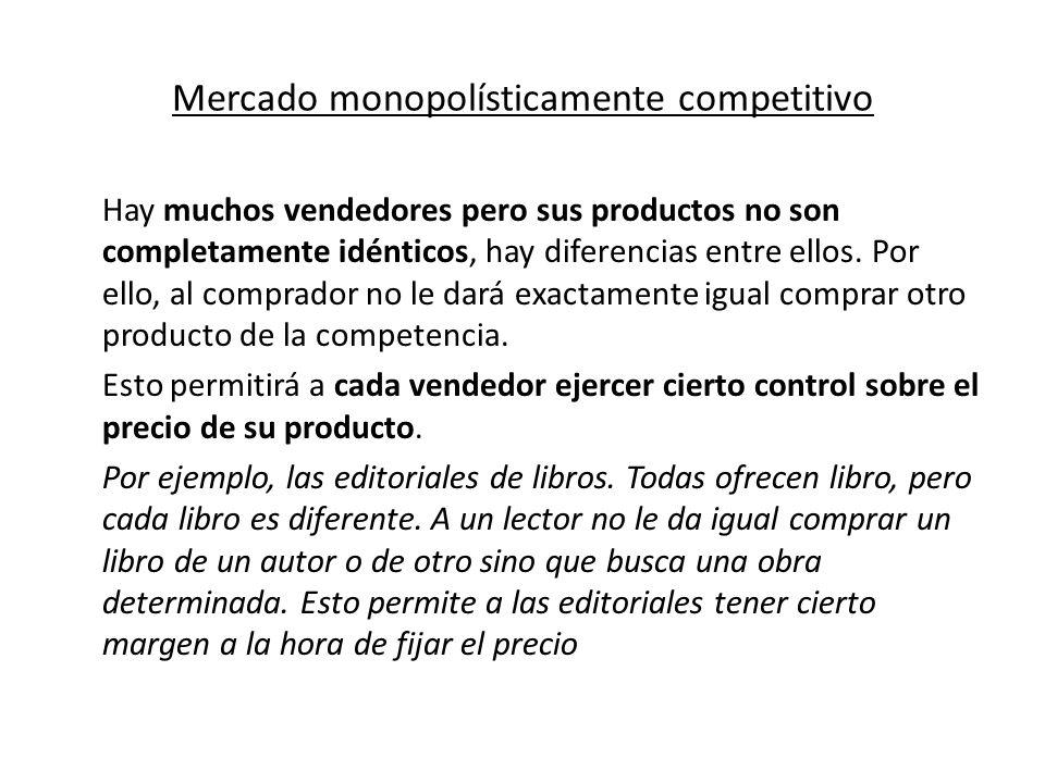 Mercado monopolísticamente competitivo Hay muchos vendedores pero sus productos no son completamente idénticos, hay diferencias entre ellos. Por ello,