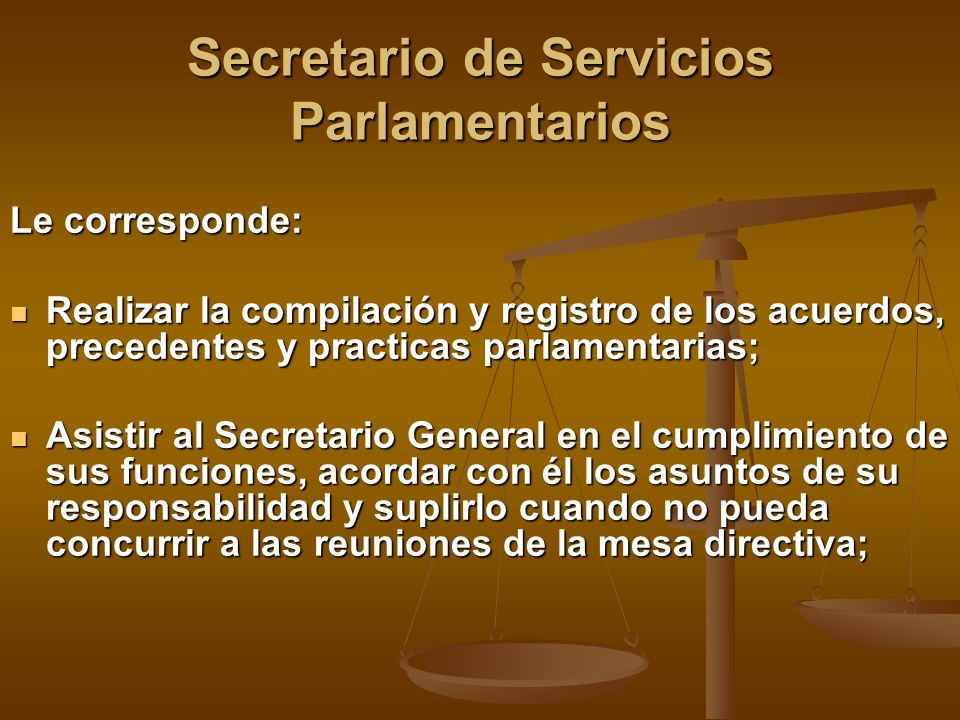 Secretario de Servicios Parlamentarios Le corresponde: Realizar la compilación y registro de los acuerdos, precedentes y practicas parlamentarias; Rea