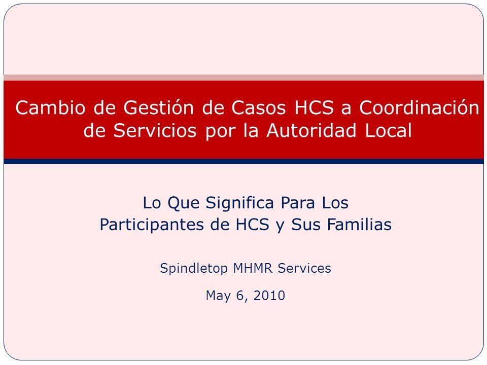 Lo Que Significa Para Los Participantes de HCS y Sus Familias Spindletop MHMR Services May 6, 2010 Cambio de Gestión de Casos HCS a Coordinación de Servicios por la Autoridad Local