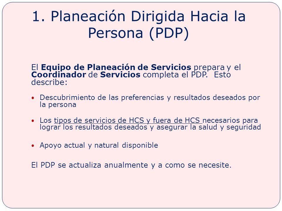 1. Planeación Dirigida Hacia la Persona (PDP) El Equipo de Planeación de Servicios prepara y el Coordinador de Servicios completa el PDP. Esto describ
