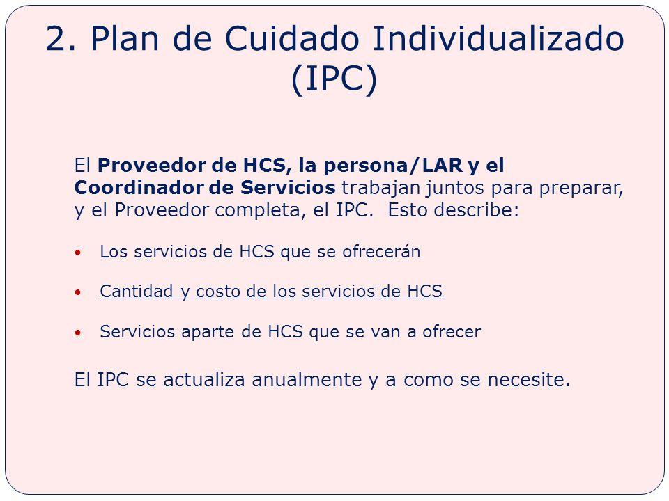2. Plan de Cuidado Individualizado (IPC) El Proveedor de HCS, la persona/LAR y el Coordinador de Servicios trabajan juntos para preparar, y el Proveed