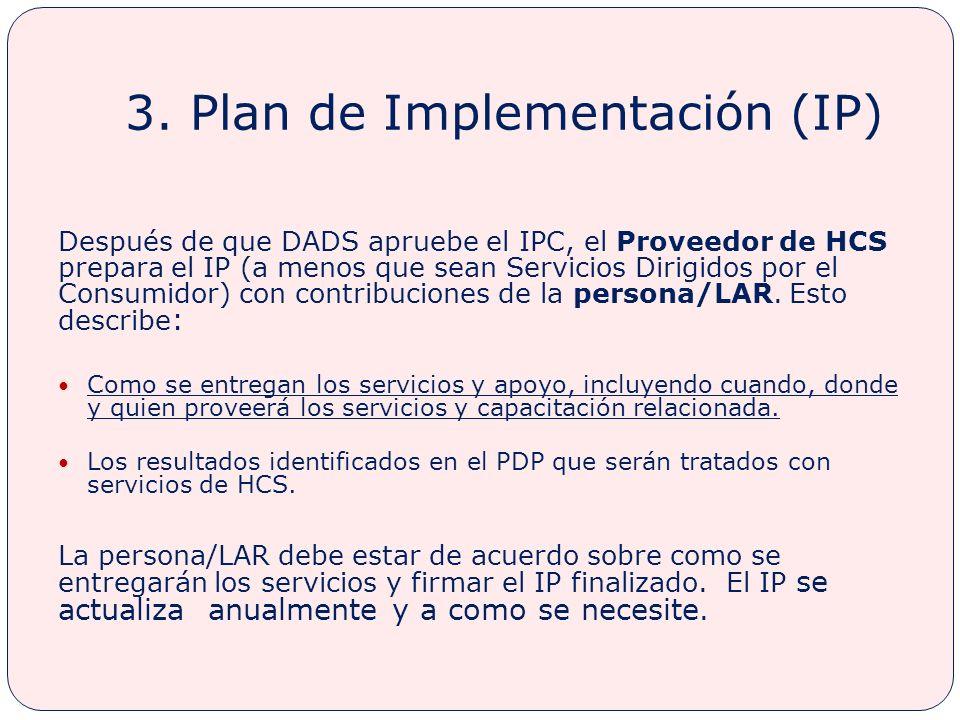 3. Plan de Implementación (IP) Después de que DADS apruebe el IPC, el Proveedor de HCS prepara el IP (a menos que sean Servicios Dirigidos por el Cons