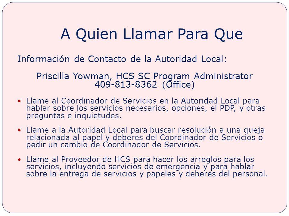 A Quien Llamar Para Que Información de Contacto de la Autoridad Local: Priscilla Yowman, HCS SC Program Administrator 409-813-8362 (Office) Llame al Coordinador de Servicios en la Autoridad Local para hablar sobre los servicios necesarios, opciones, el PDP, y otras preguntas e inquietudes.