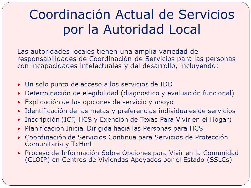 Coordinación Actual de Servicios por la Autoridad Local Las autoridades locales tienen una amplia variedad de responsabilidades de Coordinación de Servicios para las personas con incapacidades intelectuales y del desarrollo, incluyendo: Un solo punto de acceso a los servicios de IDD Determinación de elegibilidad (diagnostico y evaluación funcional) Explicación de las opciones de servicio y apoyo Identificación de las metas y preferencias individuales de servicios Inscripción (ICF, HCS y Exención de Texas Para Vivir en el Hogar) Planificación Inicial Dirigida hacia las Personas para HCS Coordinación de Servicios Continua para Servicios de Protección Comunitaria y TxHmL Proceso de Información Sobre Opciones para Vivir en la Comunidad (CLOIP) en Centros de Viviendas Apoyados por el Estado (SSLCs)