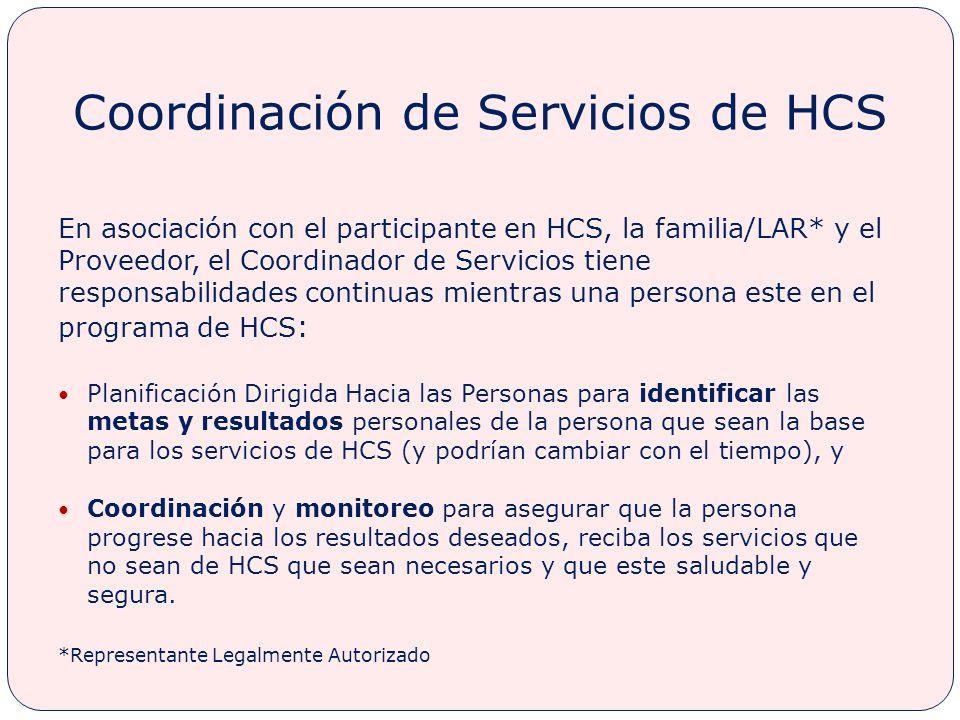 Coordinación de Servicios de HCS En asociación con el participante en HCS, la familia/LAR* y el Proveedor, el Coordinador de Servicios tiene responsabilidades continuas mientras una persona este en el programa de HCS : Planificación Dirigida Hacia las Personas para identificar las metas y resultados personales de la persona que sean la base para los servicios de HCS (y podrían cambiar con el tiempo), y Coordinación y monitoreo para asegurar que la persona progrese hacia los resultados deseados, reciba los servicios que no sean de HCS que sean necesarios y que este saludable y segura.