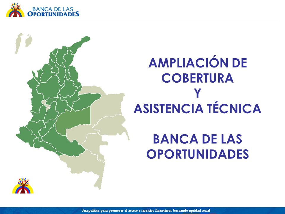 Una política para promover el acceso a servicios financieros buscando equidad social AMPLIACIÓN DE COBERTURA Y ASISTENCIA TÉCNICA BANCA DE LAS OPORTUNIDADES