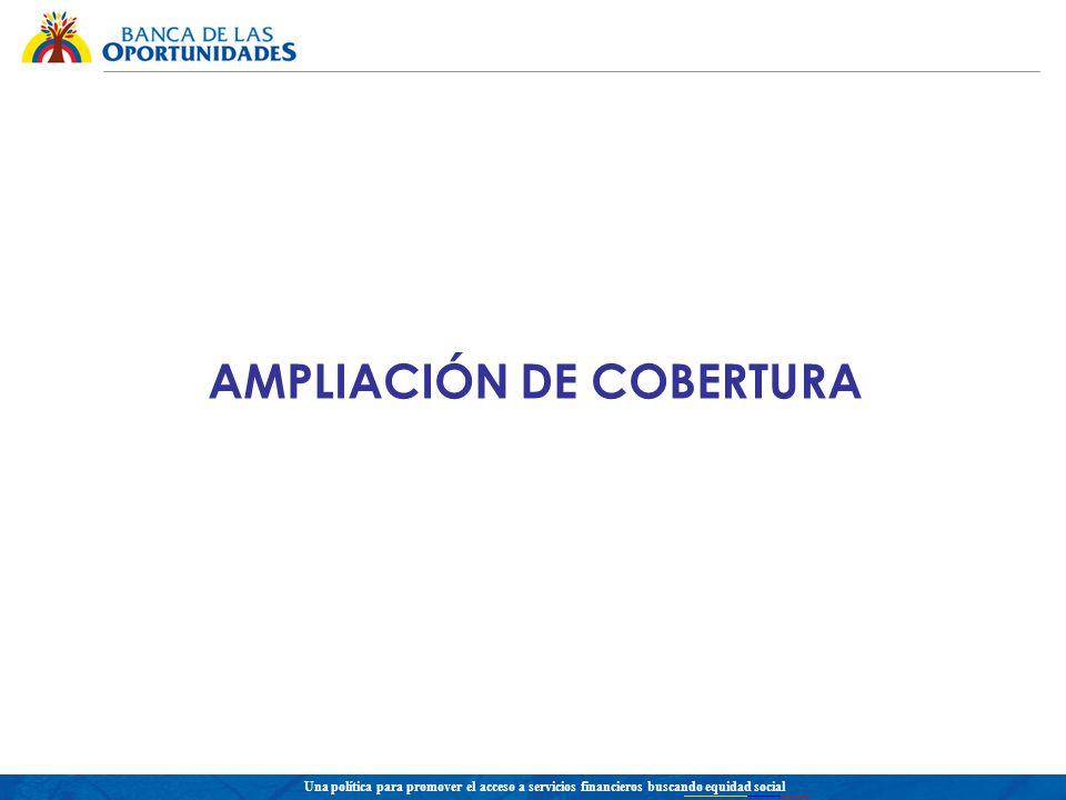 Una política para promover el acceso a servicios financieros buscando equidad social AMPLIACIÓN DE COBERTURA