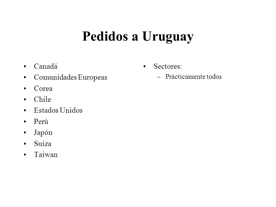 Pedidos a Uruguay Canadá Comunidades Europeas Corea Chile Estados Unidos Perú Japón Suiza Taiwan Sectores: –Prácticamente todos