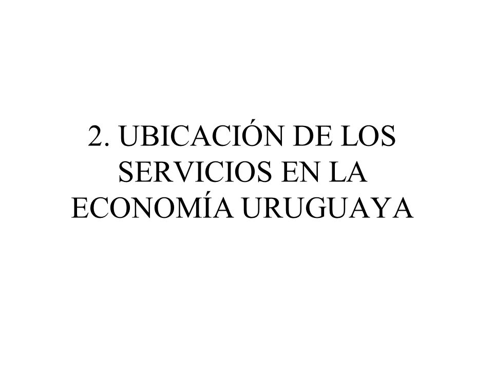 2. UBICACIÓN DE LOS SERVICIOS EN LA ECONOMÍA URUGUAYA