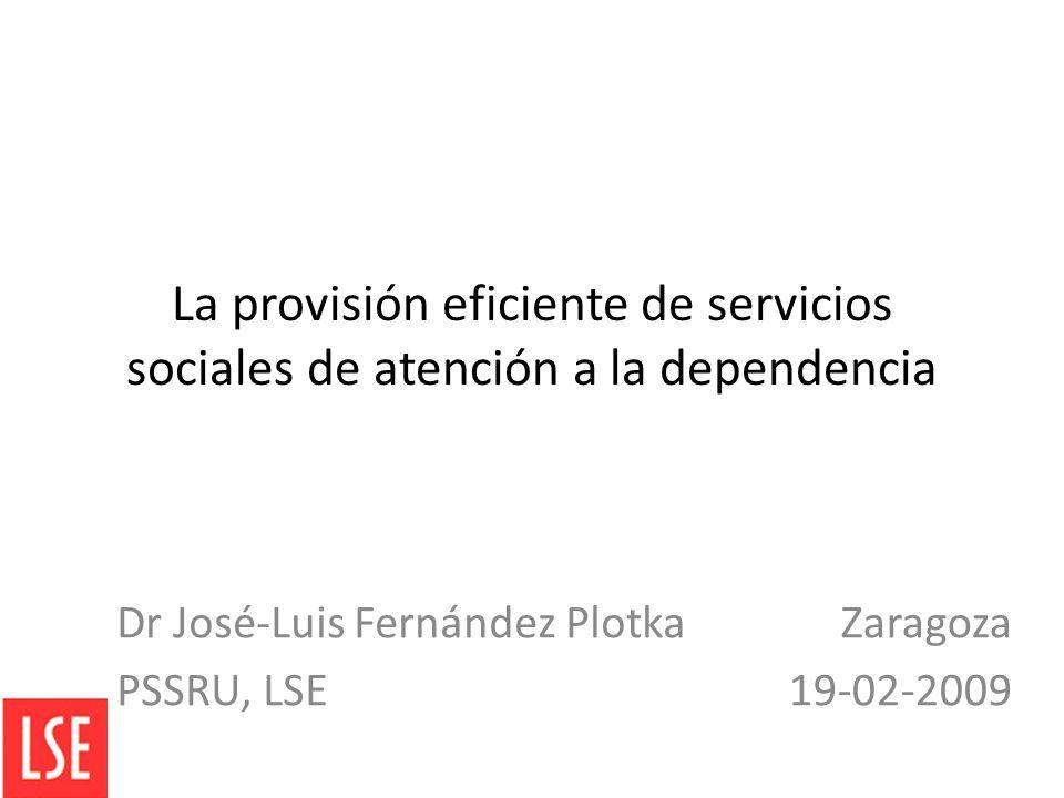 La provisión eficiente de servicios sociales de atención a la dependencia Dr José-Luis Fernández Plotka PSSRU, LSE Zaragoza 19-02-2009