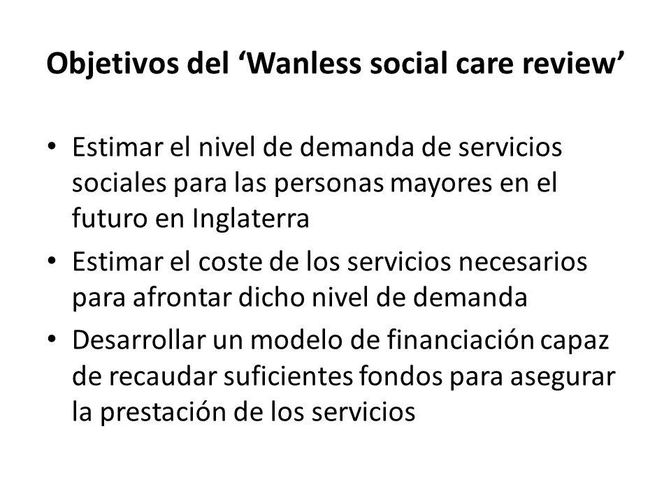 Objetivos del Wanless social care review Estimar el nivel de demanda de servicios sociales para las personas mayores en el futuro en Inglaterra Estimar el coste de los servicios necesarios para afrontar dicho nivel de demanda Desarrollar un modelo de financiación capaz de recaudar suficientes fondos para asegurar la prestación de los servicios