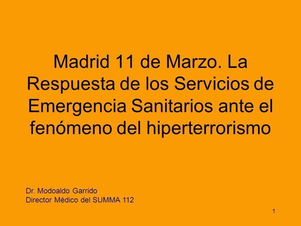 1 Madrid 11 de Marzo. La Respuesta de los Servicios de Emergencia Sanitarios ante el fenómeno del hiperterrorismo Dr. Modoaldo Garrido Director Médico