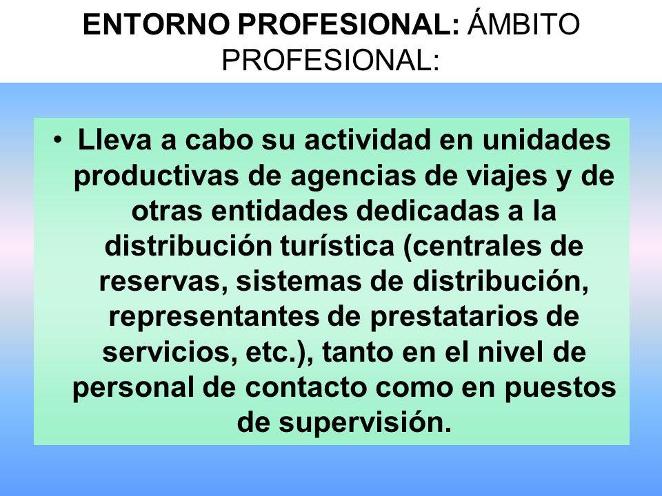 ENTORNO PROFESIONAL: ÁMBITO PROFESIONAL: Lleva a cabo su actividad en unidades productivas de agencias de viajes y de otras entidades dedicadas a la distribución turística (centrales de reservas, sistemas de distribución, representantes de prestatarios de servicios, etc.), tanto en el nivel de personal de contacto como en puestos de supervisión.