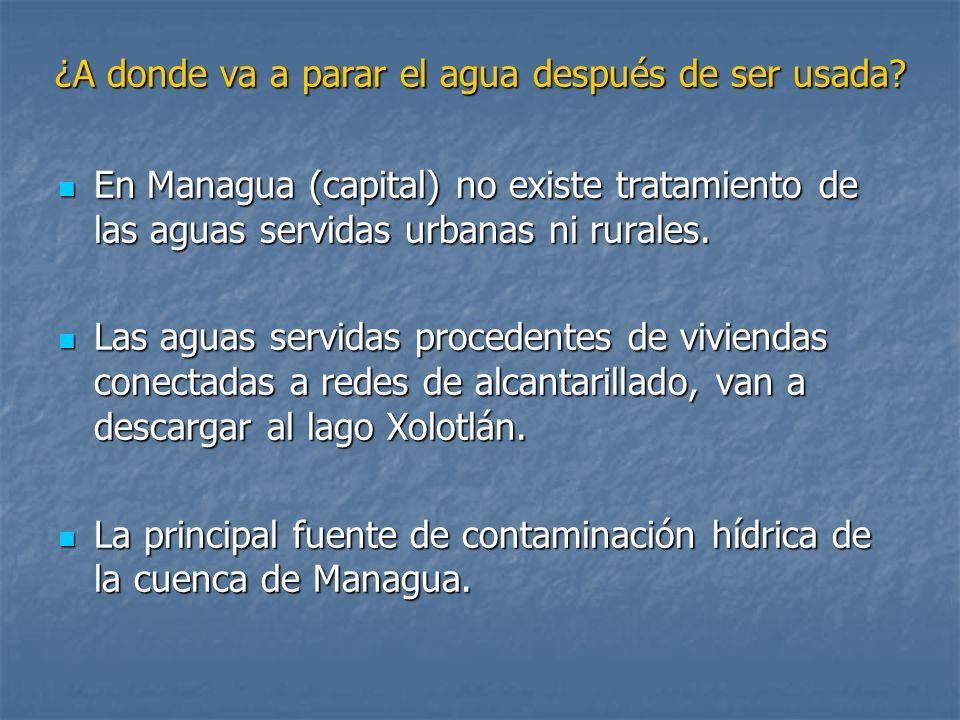 ¿A donde va a parar el agua después de ser usada? En Managua (capital) no existe tratamiento de las aguas servidas urbanas ni rurales. En Managua (cap
