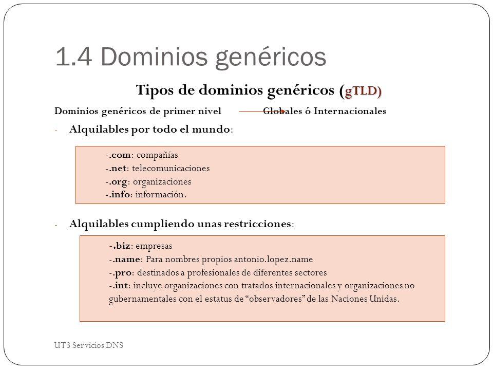 1.4 Dominios genéricos gTLD) Tipos de dominios genéricos ( gTLD) Dominios genéricos de primer nivelGlobales ó Internacionales - Alquilables por todo el mundo: - Alquilables cumpliendo unas restricciones: -.com: compañías -.net: telecomunicaciones -.org: organizaciones -.info: información.