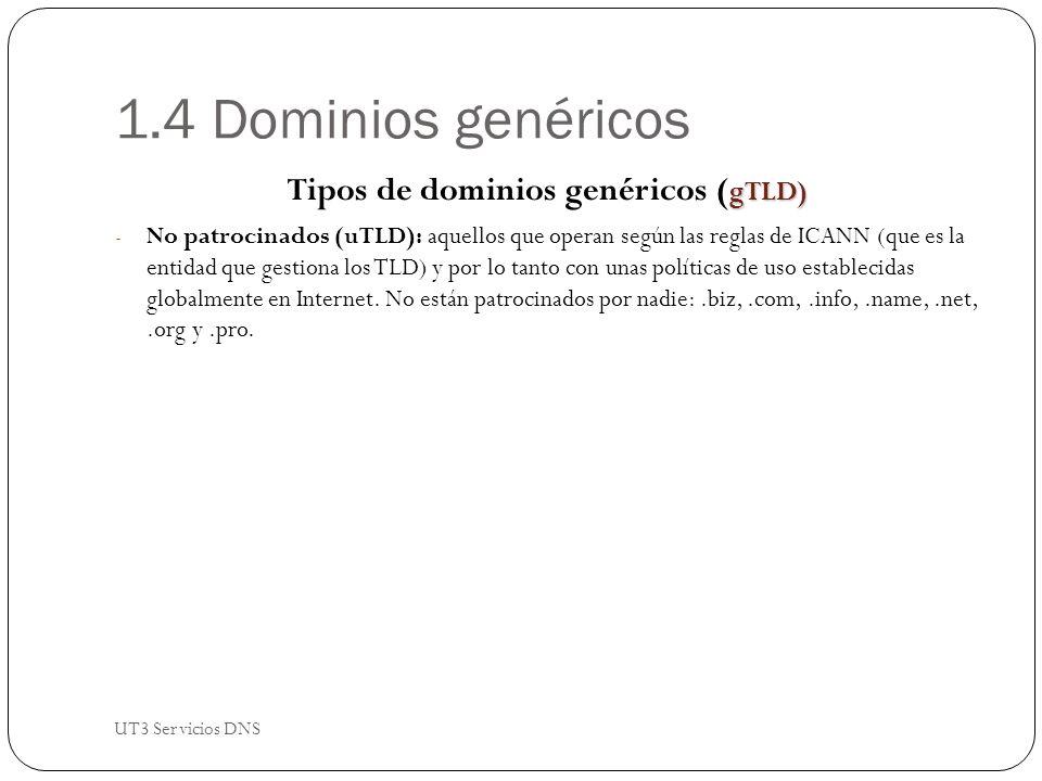 1.4 Dominios genéricos gTLD) Tipos de dominios genéricos ( gTLD) - No patrocinados (uTLD): aquellos que operan según las reglas de ICANN (que es la entidad que gestiona los TLD) y por lo tanto con unas políticas de uso establecidas globalmente en Internet.