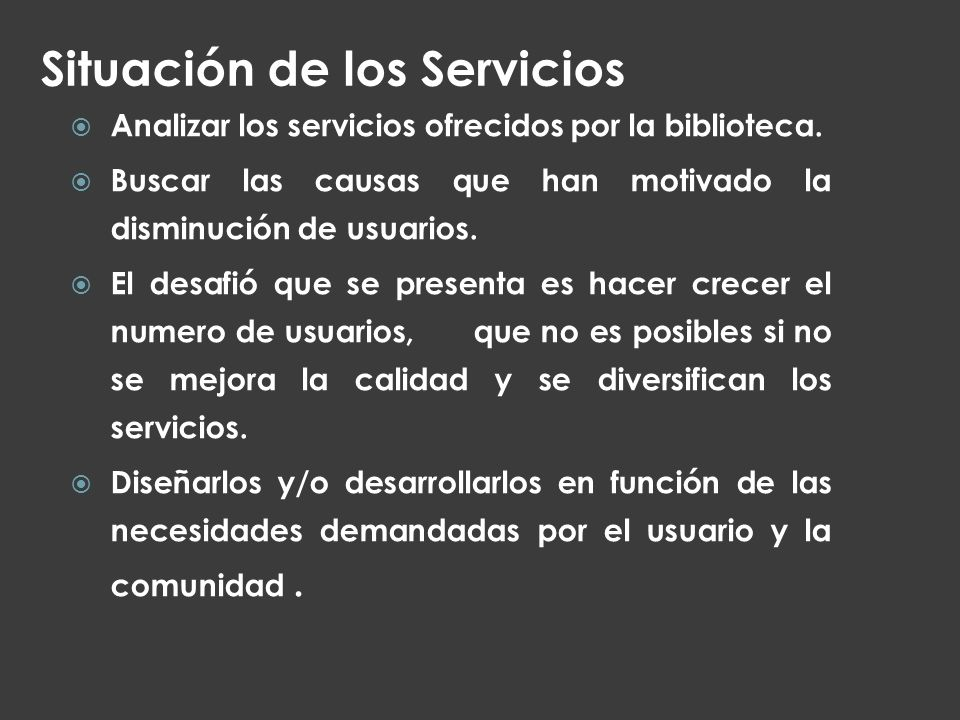 Situación de los Servicios Analizar los servicios ofrecidos por la biblioteca. Buscar las causas que han motivado la disminución de usuarios. El desaf
