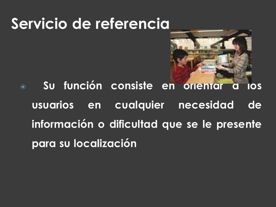 Servicio de referencia Su función consiste en orientar a los usuarios en cualquier necesidad de información o dificultad que se le presente para su lo