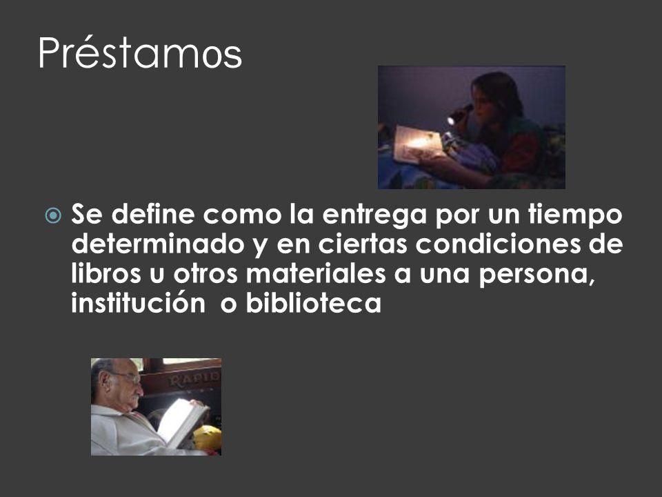 Préstam os Se define como la entrega por un tiempo determinado y en ciertas condiciones de libros u otros materiales a una persona, institución o bibl