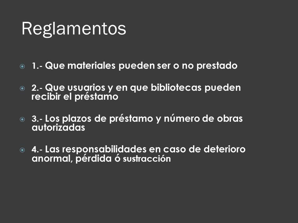 Reglamentos 1.- Que materiales pueden ser o no prestado 2.- Que usuarios y en que bibliotecas pueden recibir el préstamo 3.- Los plazos de préstamo y