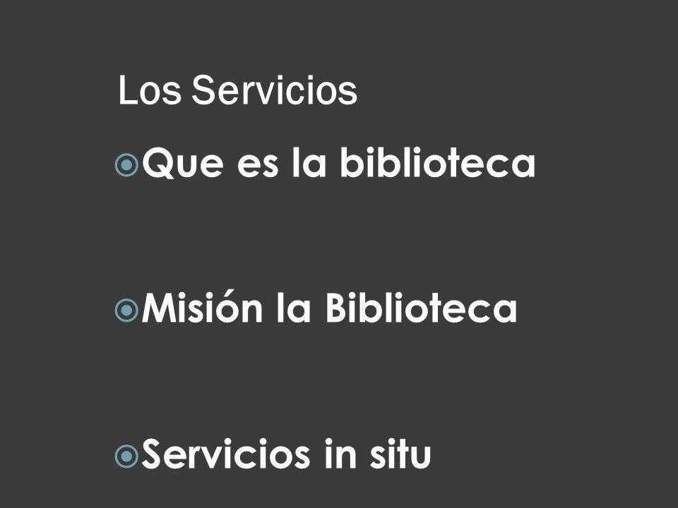 Los Servicios Que es la biblioteca Misión la Biblioteca Servicios in situ