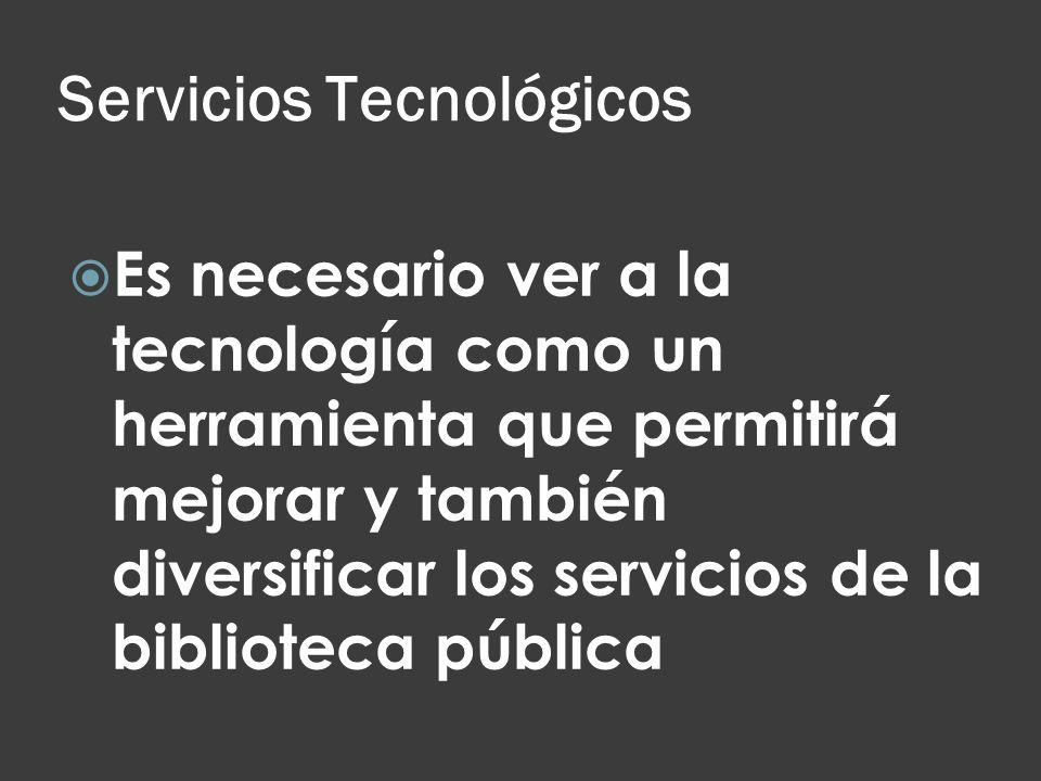Servicios Tecnológicos Es necesario ver a la tecnología como un herramienta que permitirá mejorar y también diversificar los servicios de la bibliotec
