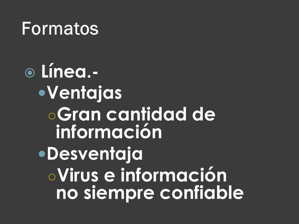 Formatos Línea.- Ventajas Gran cantidad de información Desventaja Virus e información no siempre confiable