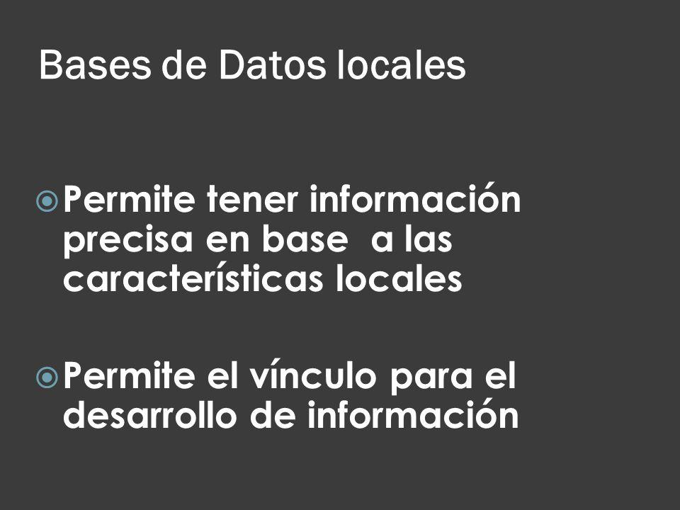 Bases de Datos locales Permite tener información precisa en base a las características locales Permite el vínculo para el desarrollo de información