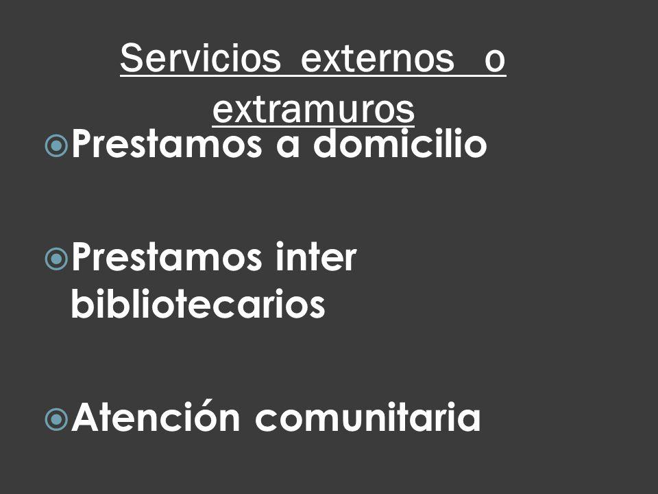 Servicios externos o extramuros Prestamos a domicilio Prestamos inter bibliotecarios Atención comunitaria