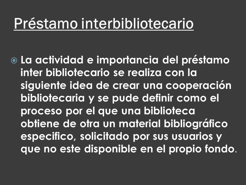 Préstamo interbibliotecario La actividad e importancia del préstamo inter bibliotecario se realiza con la siguiente idea de crear una cooperación bibl